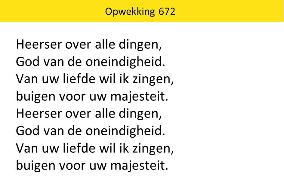 Opwekking 672 Heerser over alle dingen, God van de oneindigheid. Van uw liefde wil ik zingen, buigen voor uw majesteit. Heerser over alle dingen, God