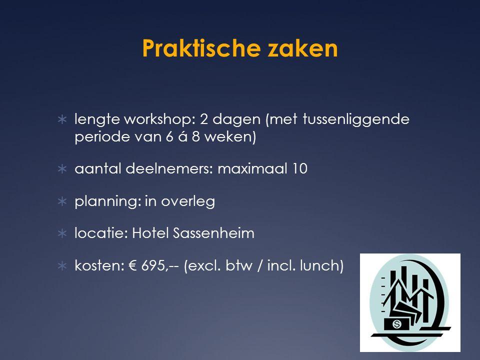 Praktische zaken  lengte workshop: 2 dagen (met tussenliggende periode van 6 á 8 weken)  aantal deelnemers: maximaal 10  planning: in overleg  locatie: Hotel Sassenheim  kosten: € 695,-- (excl.