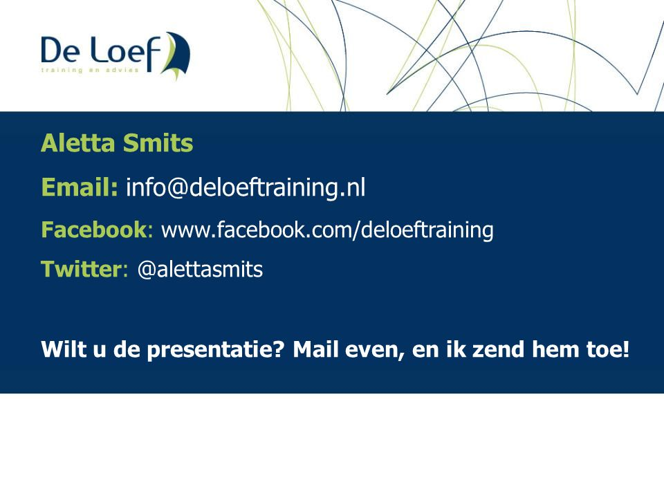 Aletta Smits Email: info@deloeftraining.nl Facebook: www.facebook.com/deloeftraining Twitter: @alettasmits Wilt u de presentatie.