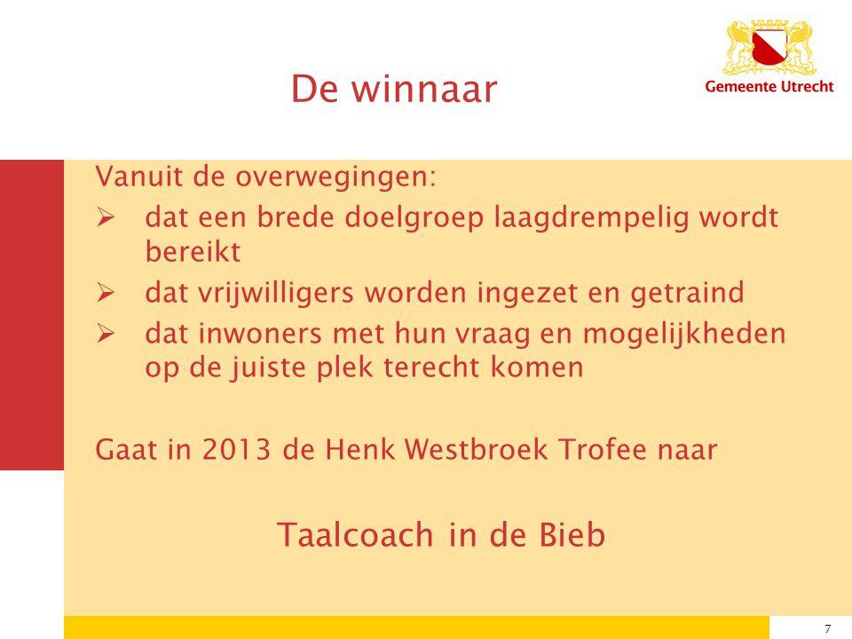 7 De winnaar Vanuit de overwegingen:  dat een brede doelgroep laagdrempelig wordt bereikt  dat vrijwilligers worden ingezet en getraind  dat inwoners met hun vraag en mogelijkheden op de juiste plek terecht komen Gaat in 2013 de Henk Westbroek Trofee naar Taalcoach in de Bieb