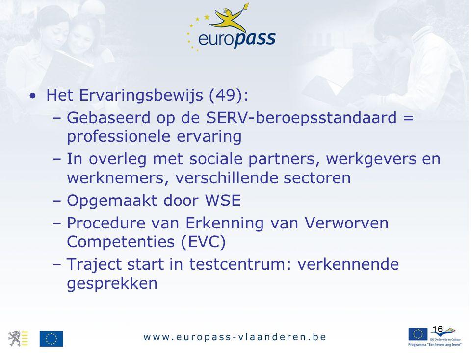 16 Het Ervaringsbewijs (49): –Gebaseerd op de SERV-beroepsstandaard = professionele ervaring –In overleg met sociale partners, werkgevers en werknemer