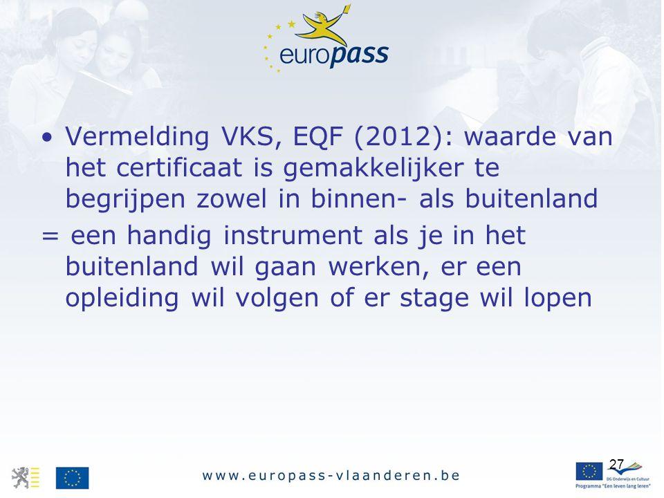27 Vermelding VKS, EQF (2012): waarde van het certificaat is gemakkelijker te begrijpen zowel in binnen- als buitenland = een handig instrument als je in het buitenland wil gaan werken, er een opleiding wil volgen of er stage wil lopen