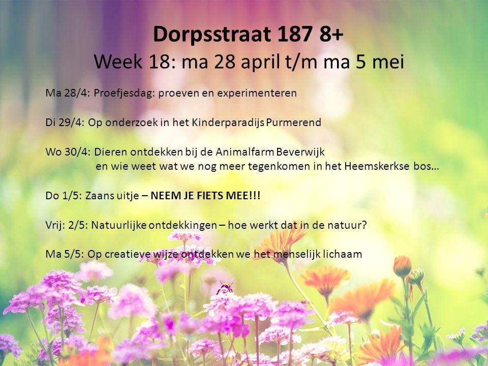 Dorpsstraat 187 8+ Week 18: ma 28 april t/m ma 5 mei Ma 28/4: Proefjesdag: proeven en experimenteren Di 29/4: Op onderzoek in het Kinderparadijs Purmerend Wo 30/4: Dieren ontdekken bij de Animalfarm Beverwijk en wie weet wat we nog meer tegenkomen in het Heemskerkse bos… Do 1/5: Zaans uitje – NEEM JE FIETS MEE!!.
