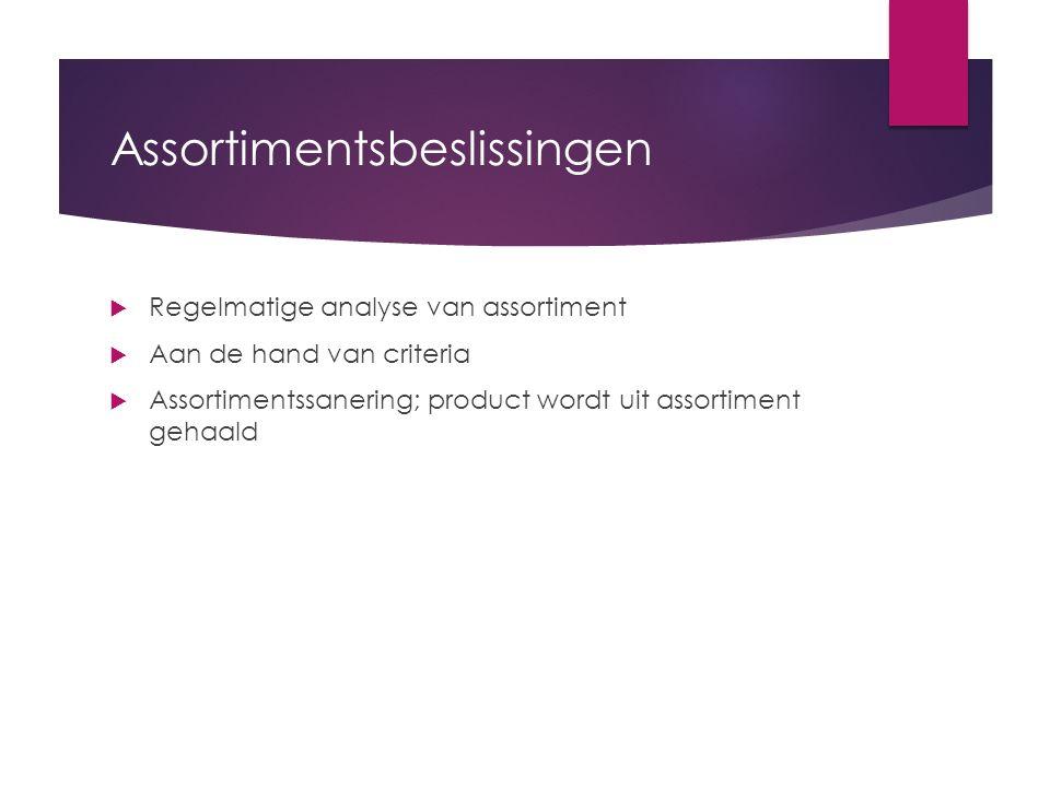 Assortimentsbeslissingen  Regelmatige analyse van assortiment  Aan de hand van criteria  Assortimentssanering; product wordt uit assortiment gehaal