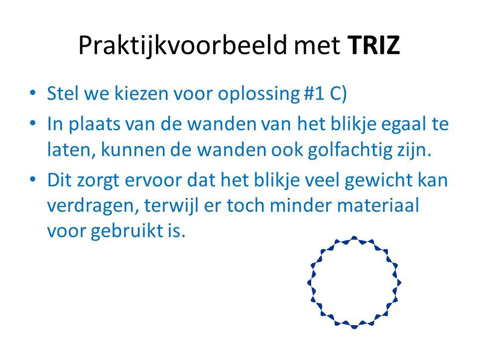 Praktijkvoorbeeld met TRIZ Stel we kiezen voor oplossing #1 C) In plaats van de wanden van het blikje egaal te laten, kunnen de wanden ook golfachtig
