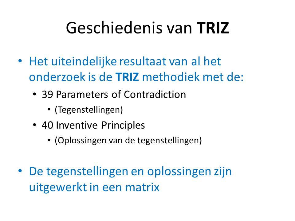 Geschiedenis van TRIZ Het uiteindelijke resultaat van al het onderzoek is de TRIZ methodiek met de: 39 Parameters of Contradiction (Tegenstellingen) 4