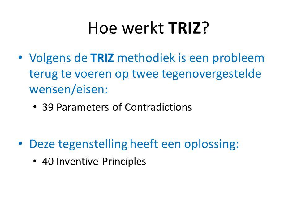 Hoe werkt TRIZ? Volgens de TRIZ methodiek is een probleem terug te voeren op twee tegenovergestelde wensen/eisen: 39 Parameters of Contradictions Deze