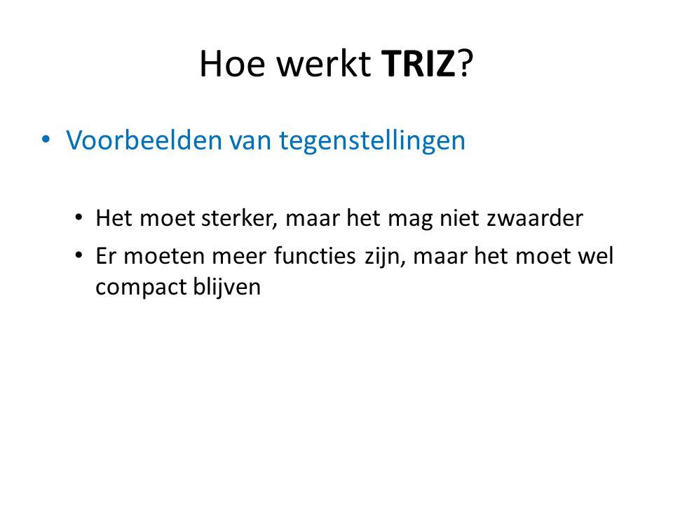 Hoe werkt TRIZ? Voorbeelden van tegenstellingen Het moet sterker, maar het mag niet zwaarder Er moeten meer functies zijn, maar het moet wel compact b