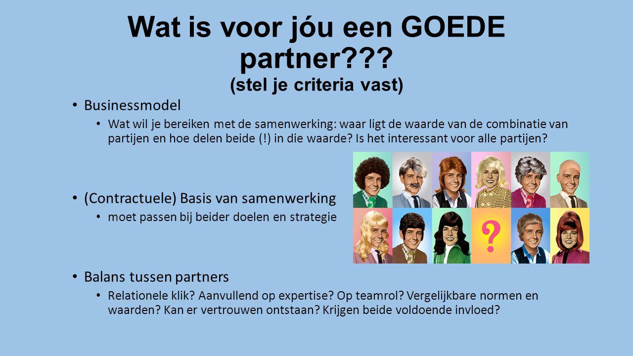 Wat is voor jóu een GOEDE partner??? (stel je criteria vast) Businessmodel Wat wil je bereiken met de samenwerking: waar ligt de waarde van de combina