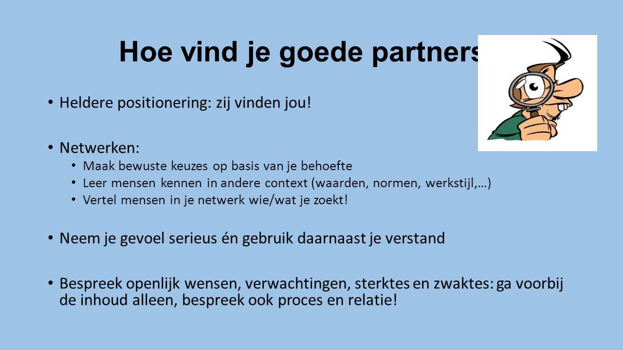 Hoe vind je goede partners? Heldere positionering: zij vinden jou! Netwerken: Maak bewuste keuzes op basis van je behoefte Leer mensen kennen in ander