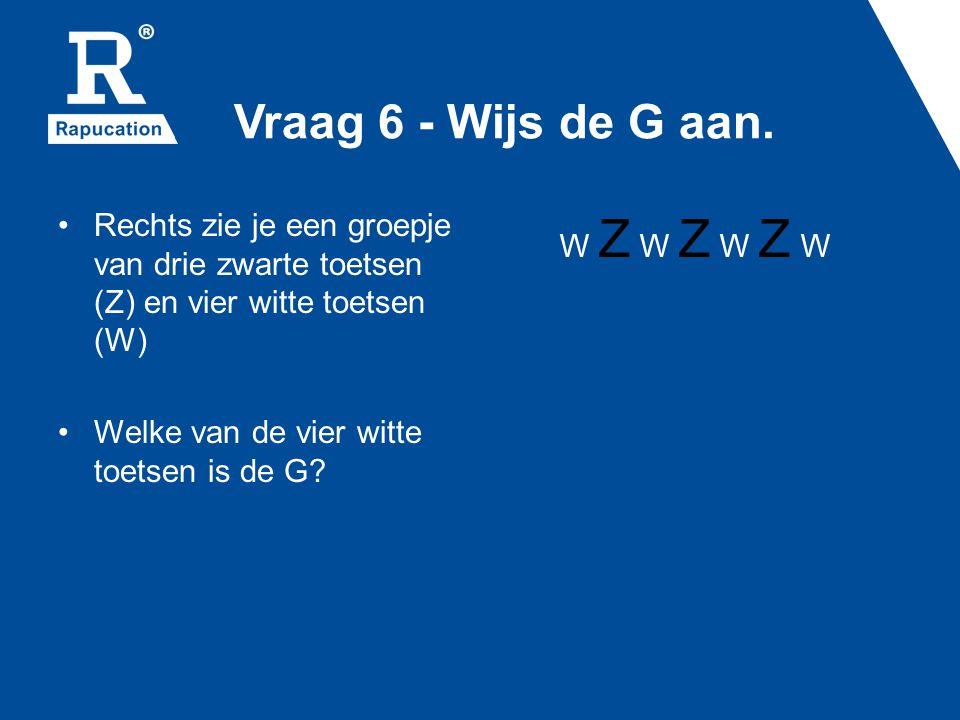 Vraag 6 - Wijs de G aan. Rechts zie je een groepje van drie zwarte toetsen (Z) en vier witte toetsen (W) Welke van de vier witte toetsen is de G? W Z