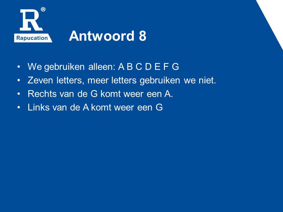 Antwoord 8 We gebruiken alleen: A B C D E F G Zeven letters, meer letters gebruiken we niet. Rechts van de G komt weer een A. Links van de A komt weer
