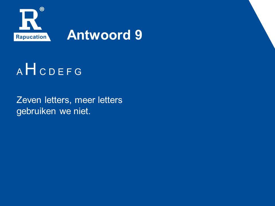 Antwoord 9 A H C D E F G Zeven letters, meer letters gebruiken we niet.