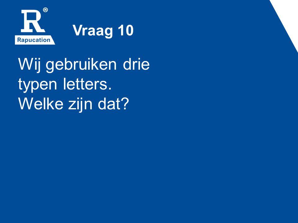 Vraag 10 Wij gebruiken drie typen letters. Welke zijn dat?