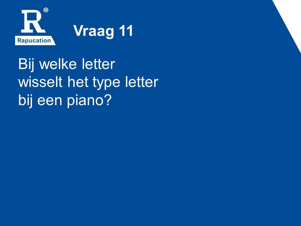 Vraag 11 Bij welke letter wisselt het type letter bij een piano?