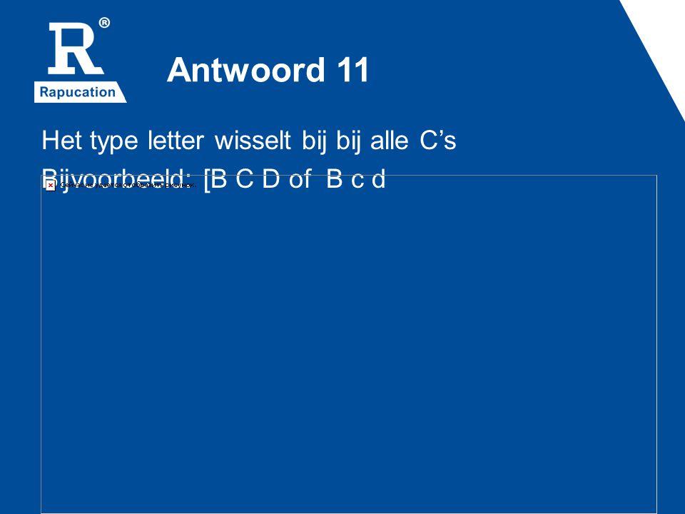 Antwoord 11 Het type letter wisselt bij bij alle C's Bijvoorbeeld: [B C D of B c d