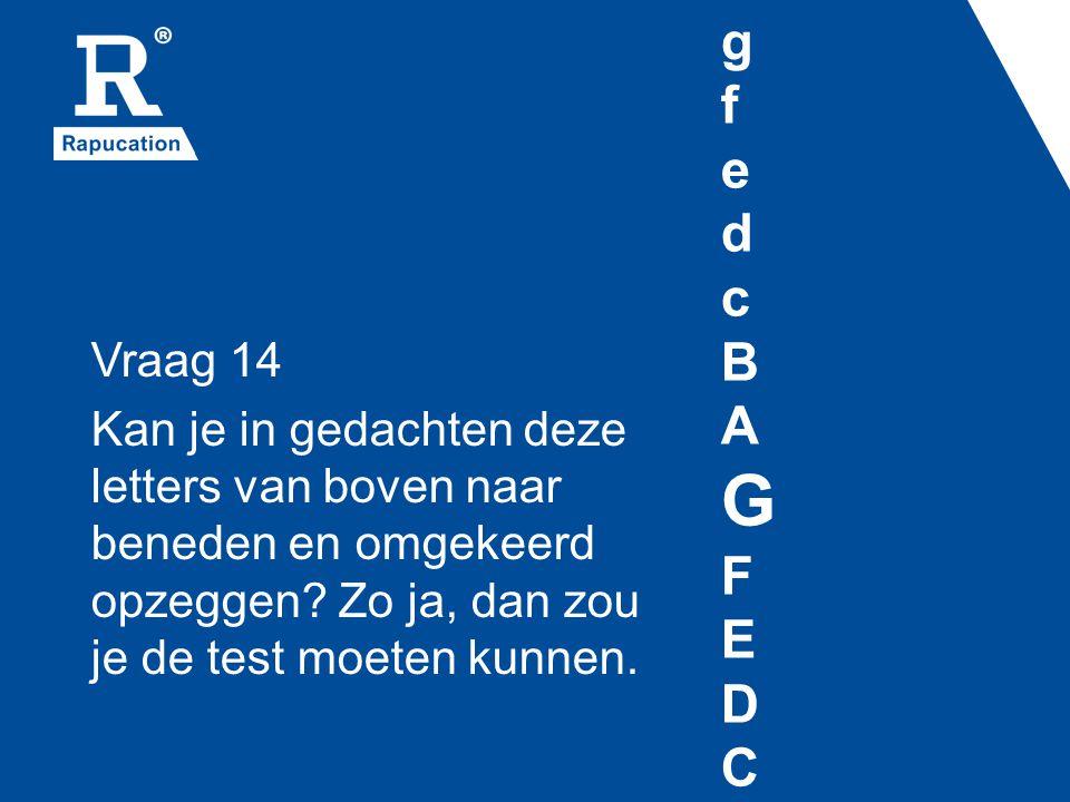 gfedcBAGFEDCgfedcBAGFEDC Vraag 14 Kan je in gedachten deze letters van boven naar beneden en omgekeerd opzeggen? Zo ja, dan zou je de test moeten kunn
