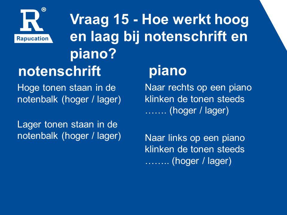 Vraag 15 - Hoe werkt hoog en laag bij notenschrift en piano? notenschrift Hoge tonen staan in de notenbalk (hoger / lager) Lager tonen staan in de not
