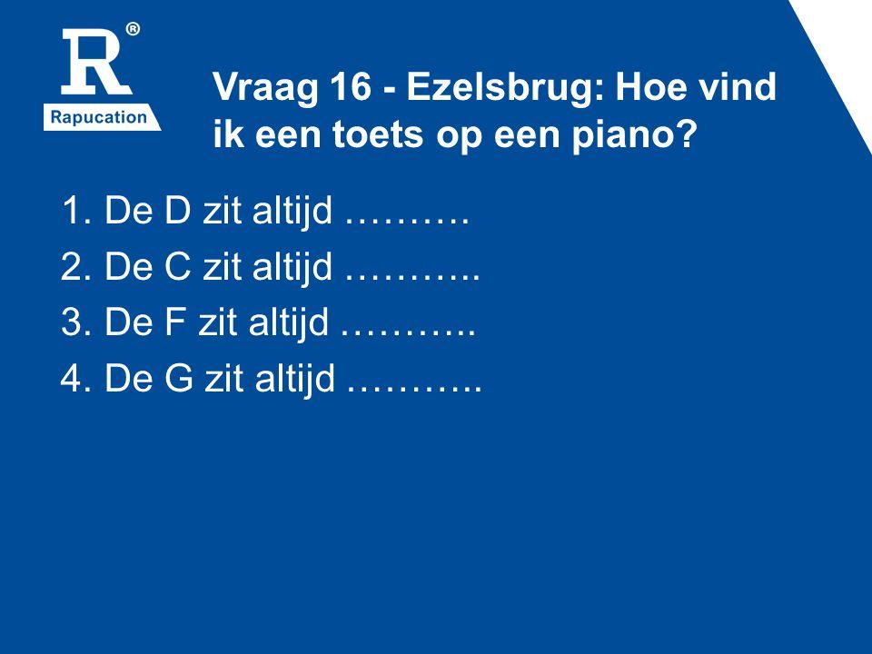 Vraag 16 - Ezelsbrug: Hoe vind ik een toets op een piano? 1. De D zit altijd ………. 2. De C zit altijd ……….. 3. De F zit altijd ……….. 4. De G zit altijd