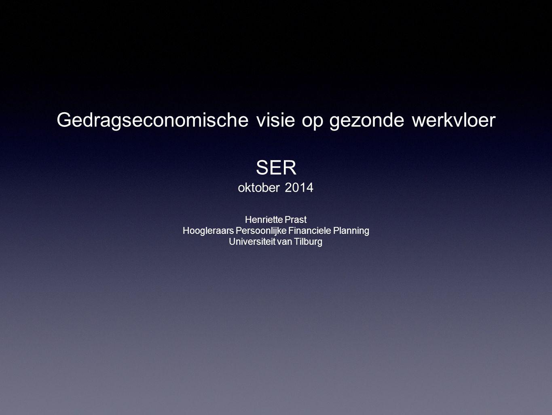 Gedragseconomische visie op gezonde werkvloer SER oktober 2014 Henriette Prast Hoogleraars Persoonlijke Financiele Planning Universiteit van Tilburg