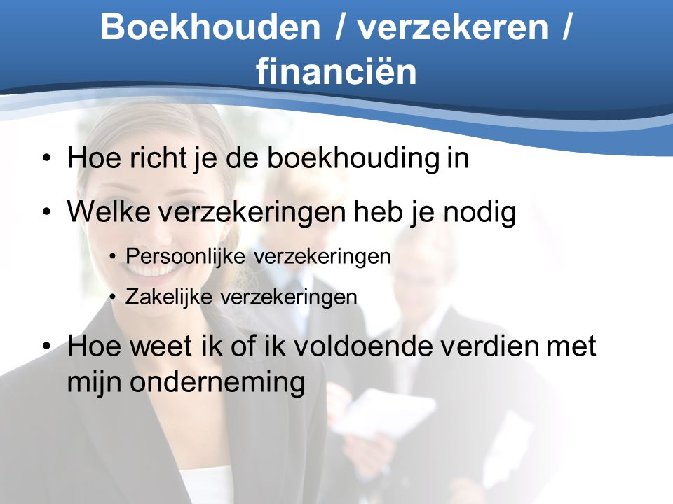 Boekhouden / verzekeren / financiën Hoe richt je de boekhouding in Welke verzekeringen heb je nodig Persoonlijke verzekeringen Zakelijke verzekeringen
