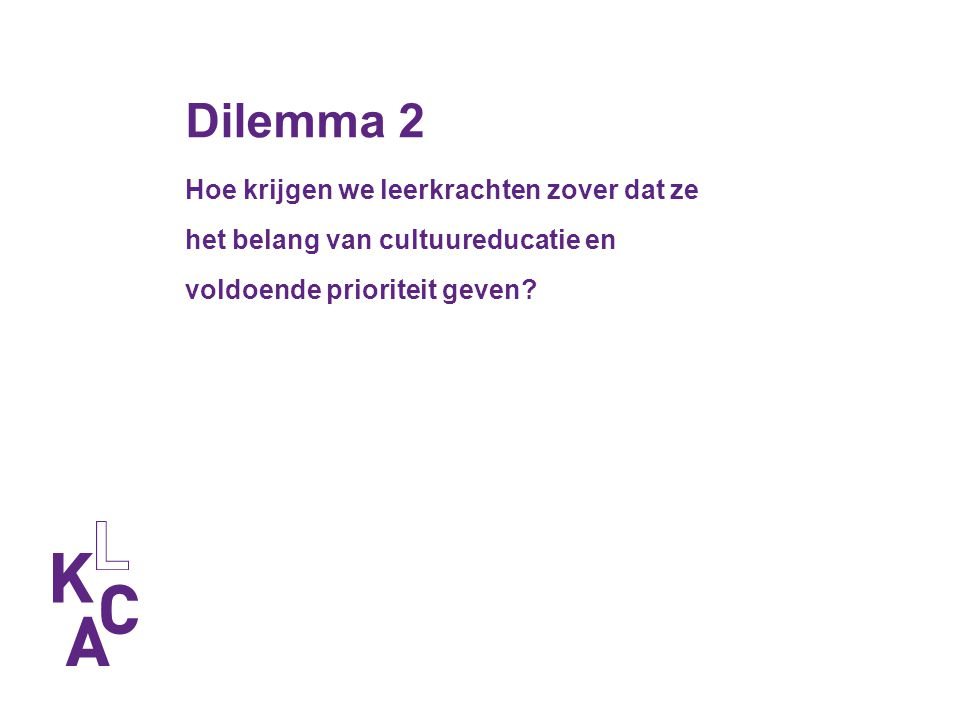 Dilemma 2 Hoe krijgen we leerkrachten zover dat ze het belang van cultuureducatie en voldoende prioriteit geven?