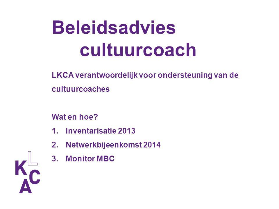 Beleidsadvies cultuurcoach LKCA verantwoordelijk voor ondersteuning van de cultuurcoaches Wat en hoe? 1.Inventarisatie 2013 2.Netwerkbijeenkomst 2014
