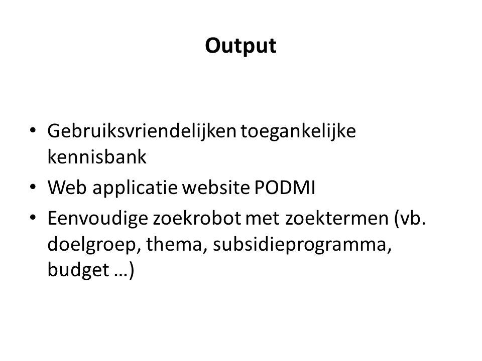 Output Gebruiksvriendelijken toegankelijke kennisbank Web applicatie website PODMI Eenvoudige zoekrobot met zoektermen (vb. doelgroep, thema, subsidie