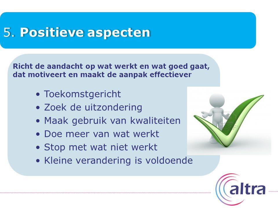 5. Positieve aspecten Richt de aandacht op wat werkt en wat goed gaat, dat motiveert en maakt de aanpak effectiever Toekomstgericht Zoek de uitzonderi