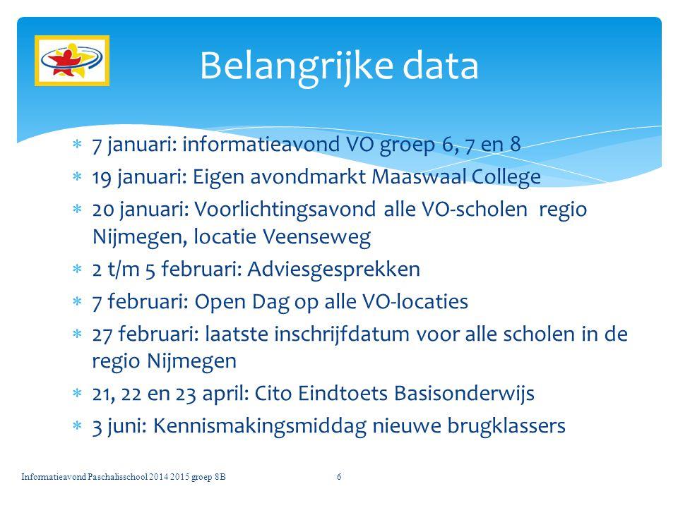  7 januari: informatieavond VO groep 6, 7 en 8  19 januari: Eigen avondmarkt Maaswaal College  20 januari: Voorlichtingsavond alle VO-scholen regio Nijmegen, locatie Veenseweg  2 t/m 5 februari: Adviesgesprekken  7 februari: Open Dag op alle VO-locaties  27 februari: laatste inschrijfdatum voor alle scholen in de regio Nijmegen  21, 22 en 23 april: Cito Eindtoets Basisonderwijs  3 juni: Kennismakingsmiddag nieuwe brugklassers Belangrijke data Informatieavond Paschalisschool 2014 2015 groep 8B6