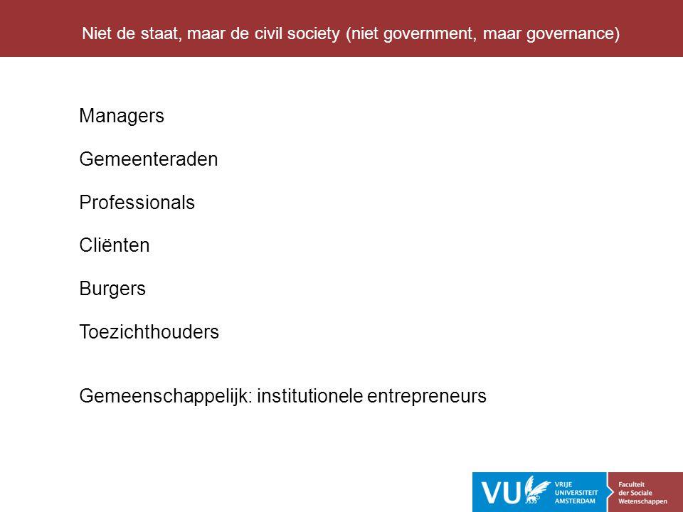 Managers Gemeenteraden Professionals Cliënten Burgers Toezichthouders Gemeenschappelijk: institutionele entrepreneurs Niet de staat, maar de civil society (niet government, maar governance)
