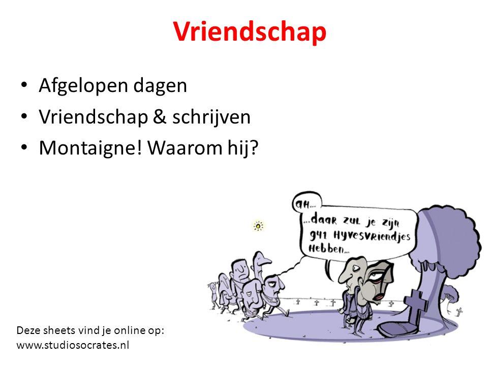 Vriendschap Afgelopen dagen Vriendschap & schrijven Montaigne! Waarom hij? Deze sheets vind je online op: www.studiosocrates.nl