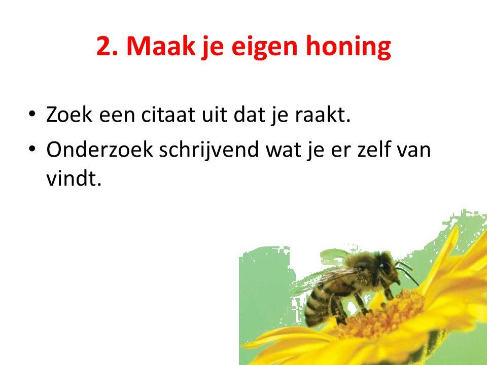 2. Maak je eigen honing Zoek een citaat uit dat je raakt. Onderzoek schrijvend wat je er zelf van vindt.