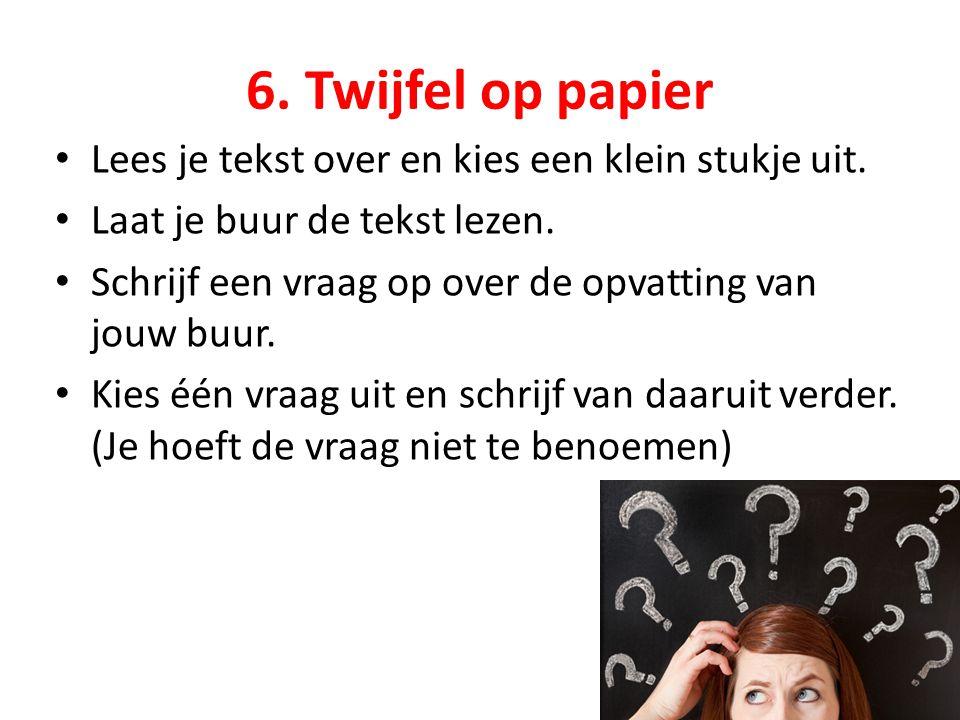 6. Twijfel op papier Lees je tekst over en kies een klein stukje uit. Laat je buur de tekst lezen. Schrijf een vraag op over de opvatting van jouw buu