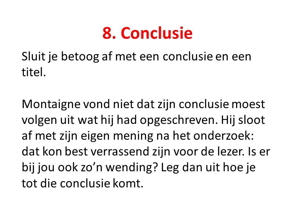 8. Conclusie Sluit je betoog af met een conclusie en een titel. Montaigne vond niet dat zijn conclusie moest volgen uit wat hij had opgeschreven. Hij