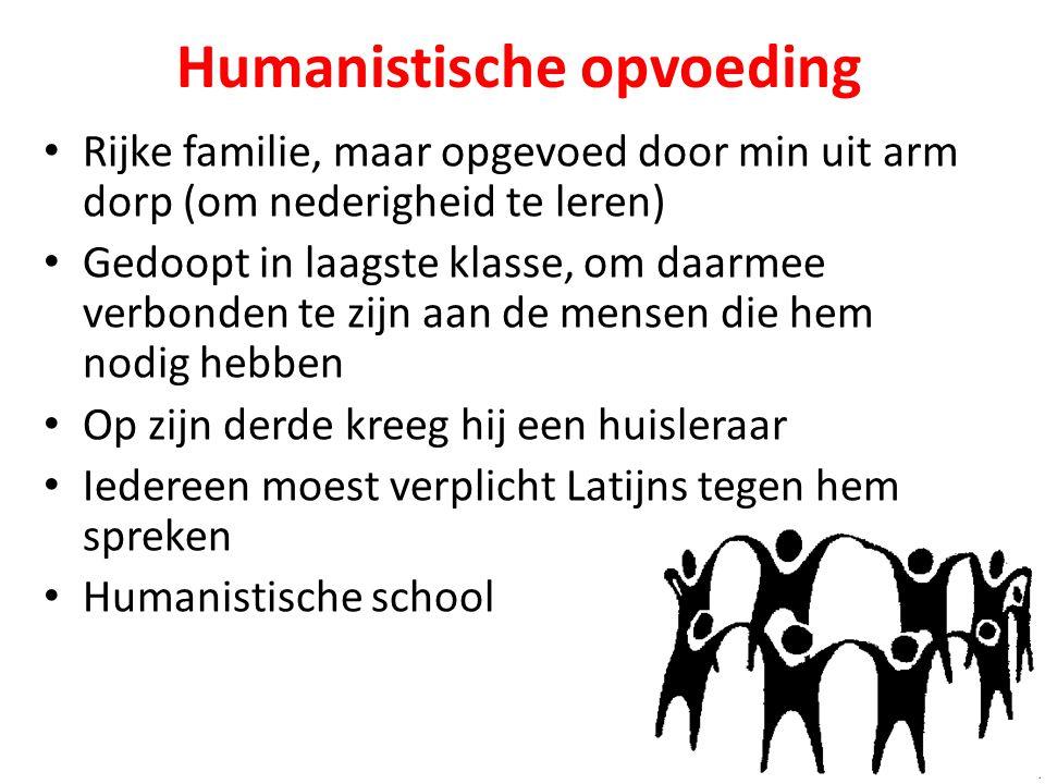 Humanistische opvoeding Rijke familie, maar opgevoed door min uit arm dorp (om nederigheid te leren) Gedoopt in laagste klasse, om daarmee verbonden t