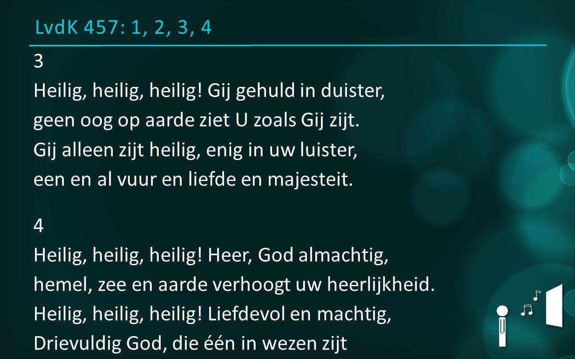 LvdK 457: 1, 2, 3, 4 3 Heilig, heilig, heilig! Gij gehuld in duister, geen oog op aarde ziet U zoals Gij zijt. Gij alleen zijt heilig, enig in uw luis