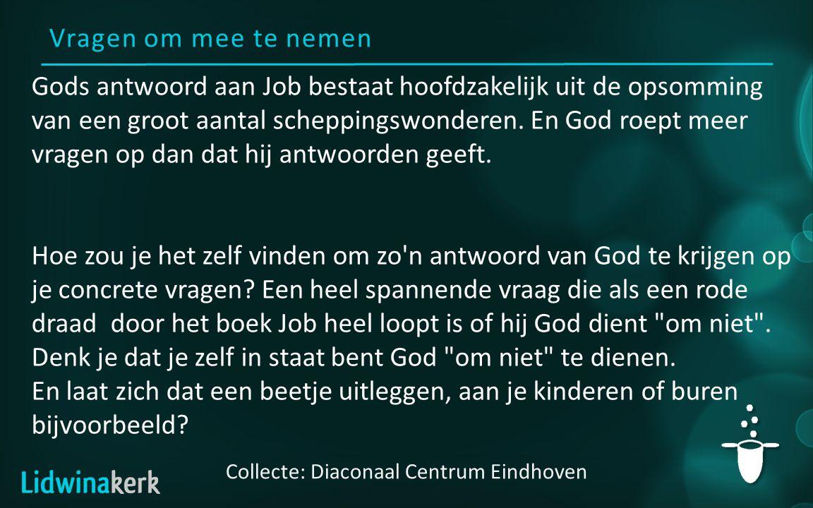 Vragen om mee te nemen Collecte: Diaconaal Centrum Eindhoven Gods antwoord aan Job bestaat hoofdzakelijk uit de opsomming van een groot aantal scheppi