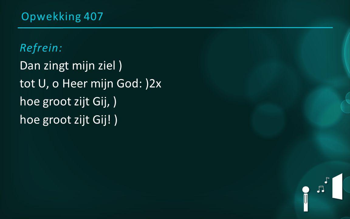 Opwekking 407 Refrein: Dan zingt mijn ziel ) tot U, o Heer mijn God: )2x hoe groot zijt Gij, ) hoe groot zijt Gij! )