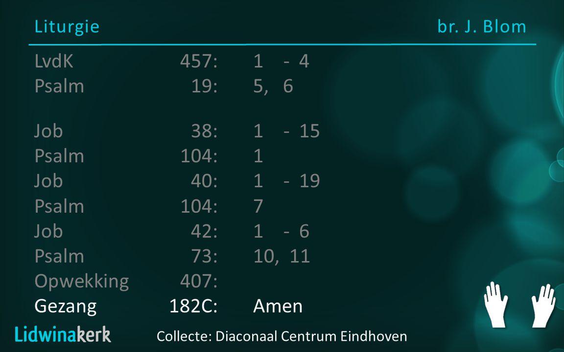 Liturgiebr. J. Blom Collecte: Diaconaal Centrum Eindhoven LvdK457:1- 4 Psalm19:5, 6 Job38:1 - 15 Psalm104:1 Job40:1- 19 Psalm104:7 Job42:1- 6 Psalm73: