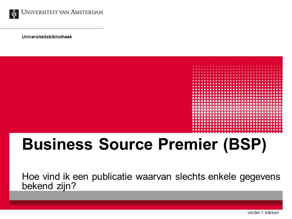 Business Source Premier (BSP) Hoe vind ik een publicatie waarvan slechts enkele gegevens bekend zijn? Universiteitsbibliotheek verder = klikken