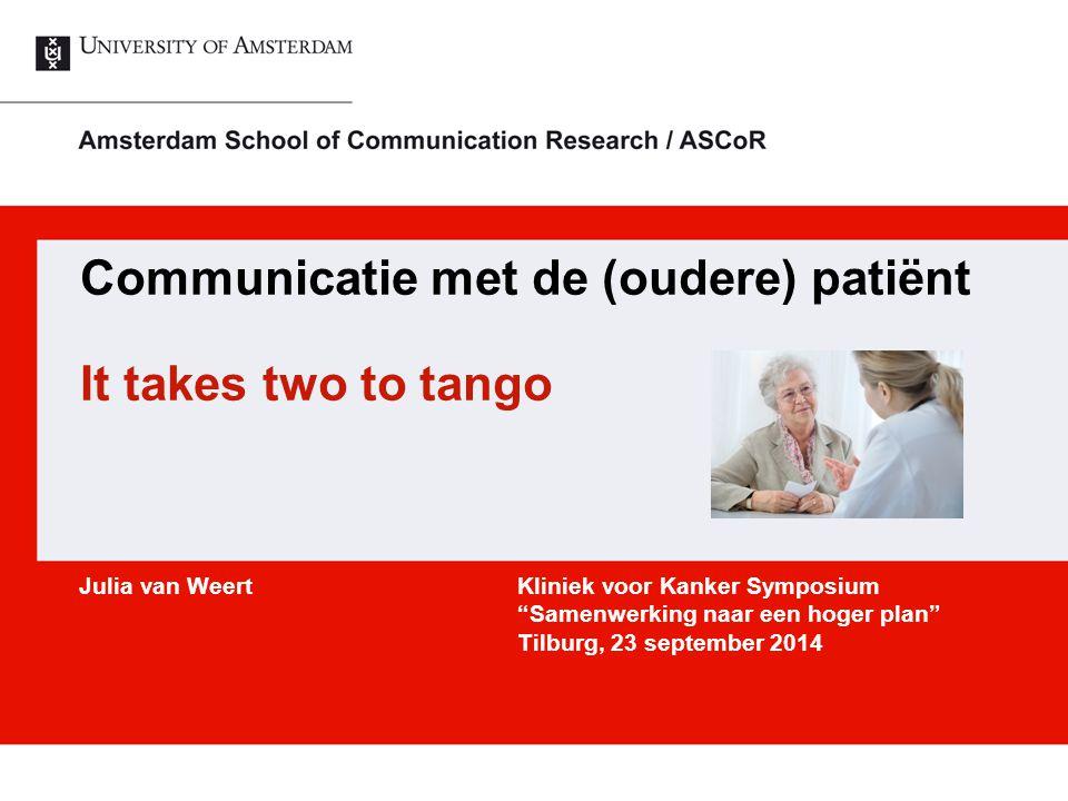 Communicatie met de (oudere) patiënt It takes two to tango Julia van Weert Kliniek voor Kanker Symposium Samenwerking naar een hoger plan Tilburg, 23 september 2014
