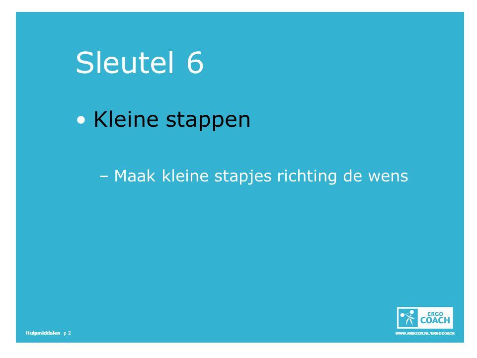 WWW.ARBOZW.NL/ERGOCOACH Hulpmiddelen p 2 Sleutel 6 Kleine stappen –Maak kleine stapjes richting de wens