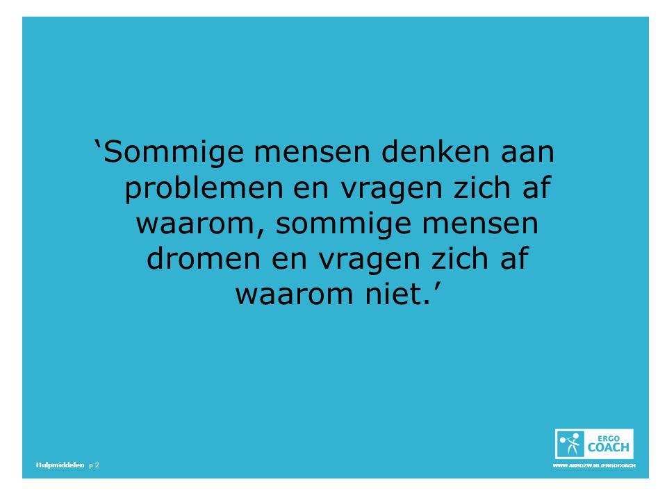 WWW.ARBOZW.NL/ERGOCOACH Hulpmiddelen p 2 'Sommige mensen denken aan problemen en vragen zich af waarom, sommige mensen dromen en vragen zich af waarom