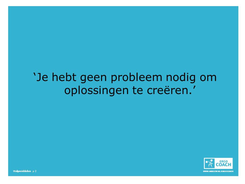 WWW.ARBOZW.NL/ERGOCOACH Hulpmiddelen p 2 'Je hebt geen probleem nodig om oplossingen te creëren.'