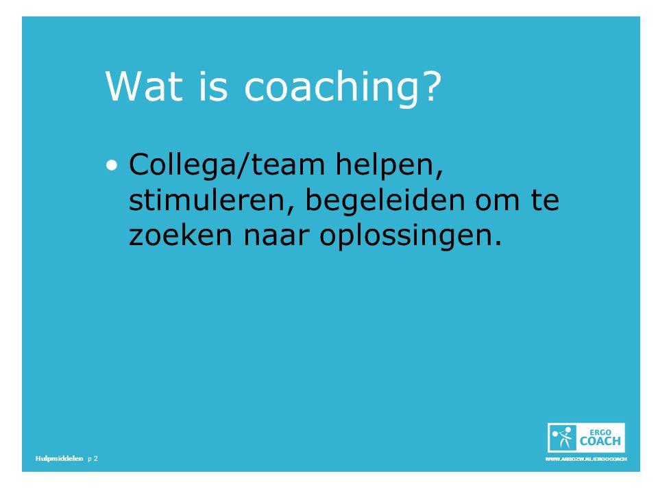 WWW.ARBOZW.NL/ERGOCOACH Hulpmiddelen p 2 Wat is coaching? Collega/team helpen, stimuleren, begeleiden om te zoeken naar oplossingen.