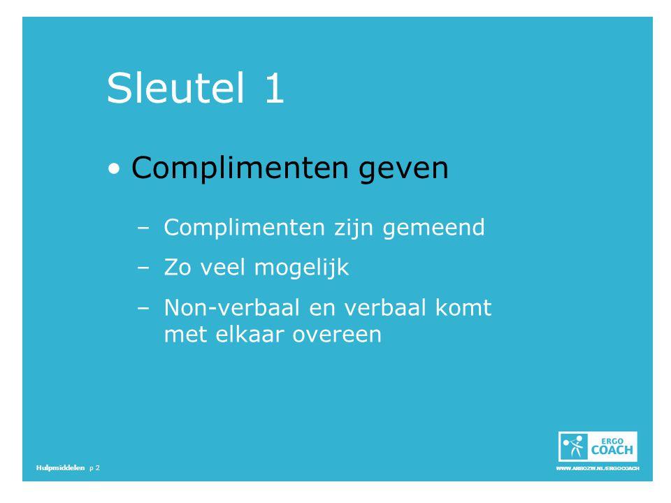 WWW.ARBOZW.NL/ERGOCOACH Hulpmiddelen p 2 Sleutel 1 Complimenten geven –Complimenten zijn gemeend –Zo veel mogelijk –Non-verbaal en verbaal komt met el