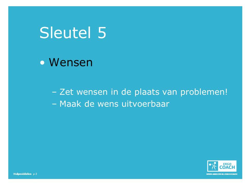 WWW.ARBOZW.NL/ERGOCOACH Hulpmiddelen p 2 Sleutel 5 Wensen –Zet wensen in de plaats van problemen! –Maak de wens uitvoerbaar
