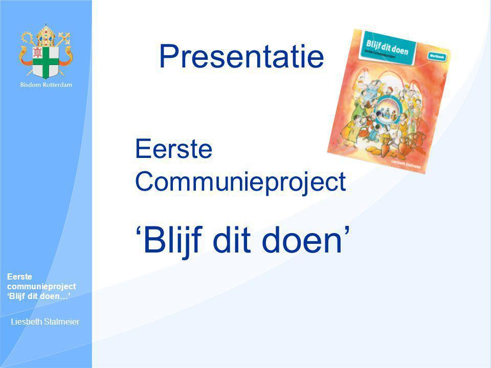 Eerste Communieproject 'Blijf dit doen' Presentatie Eerste communieproject 'Blijf dit doen…' Liesbeth Stalmeier
