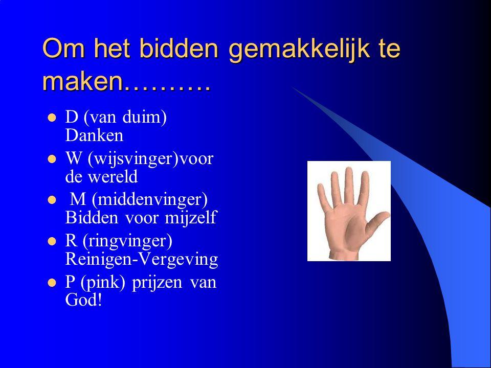 Om het bidden gemakkelijk te maken………. D (van duim) Danken W (wijsvinger)voor de wereld M (middenvinger) Bidden voor mijzelf R (ringvinger) Reinigen-V